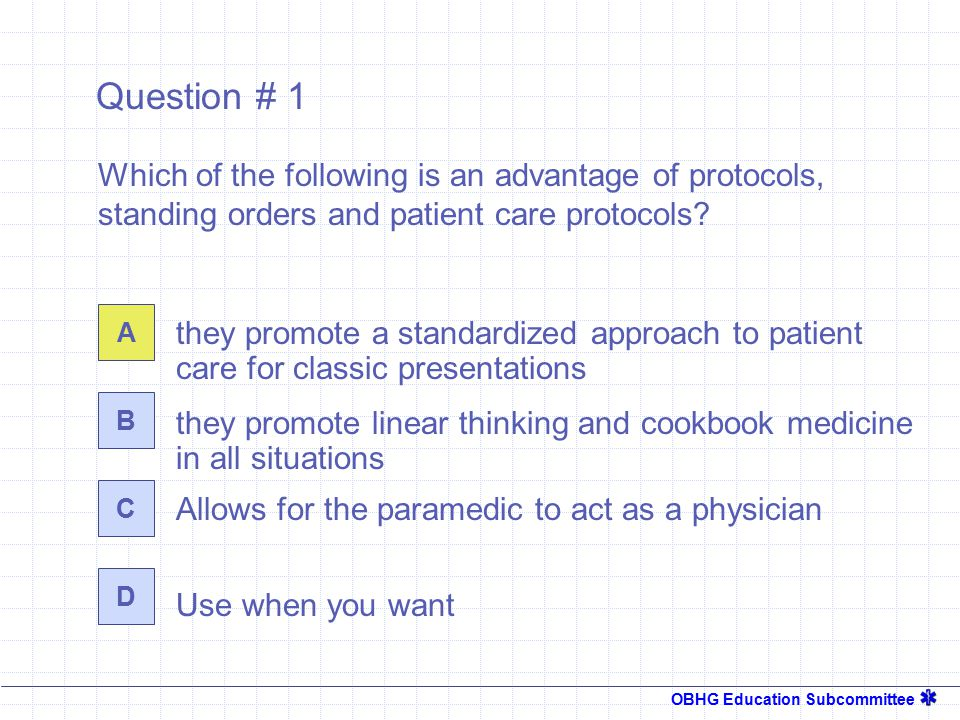 OBHG Education Subcommittee Question # 1 they promote a standardized approach to patient care for classic presentations A B C D Which of the following is an advantage of protocols, standing orders and patient care protocols.