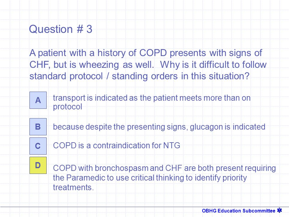 OBHG Education Subcommittee Question # 3 transport is indicated as the patient meets more than on protocol A B C D A patient with a history of COPD presents with signs of CHF, but is wheezing as well.