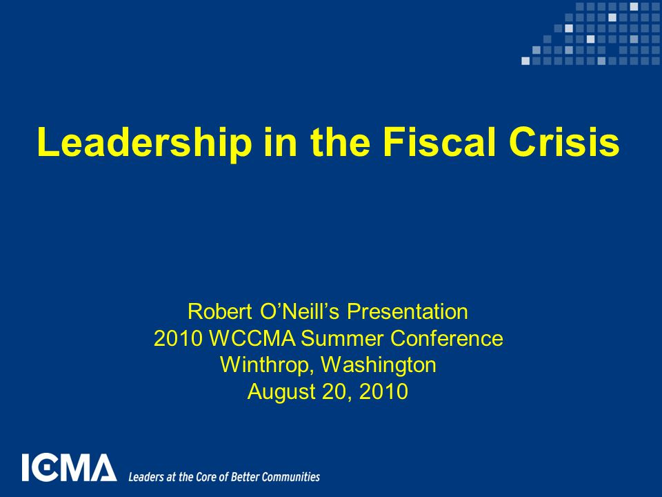 Leadership in the Fiscal Crisis Robert O'Neill's Presentation 2010 WCCMA Summer Conference Winthrop, Washington August 20, 2010