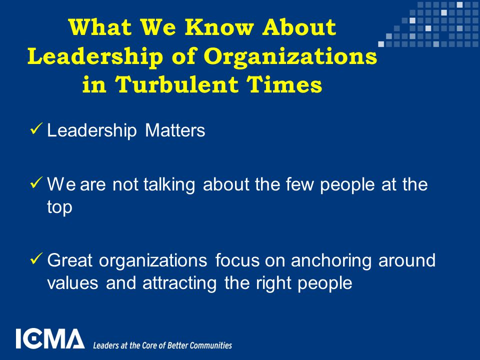 What We Know About Leadership of Organizations in Turbulent Times Leadership Matters We are not talking about the few people at the top Great organiza
