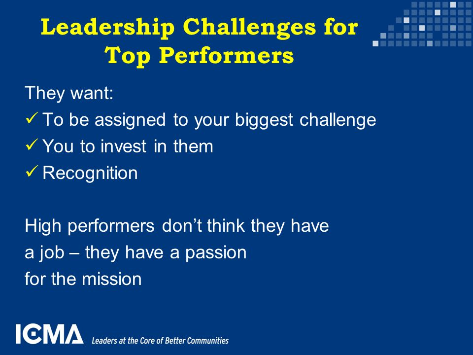 Leadership Challenges for Top Performers They want: To be assigned to your biggest challenge You to invest in them Recognition High performers don't t