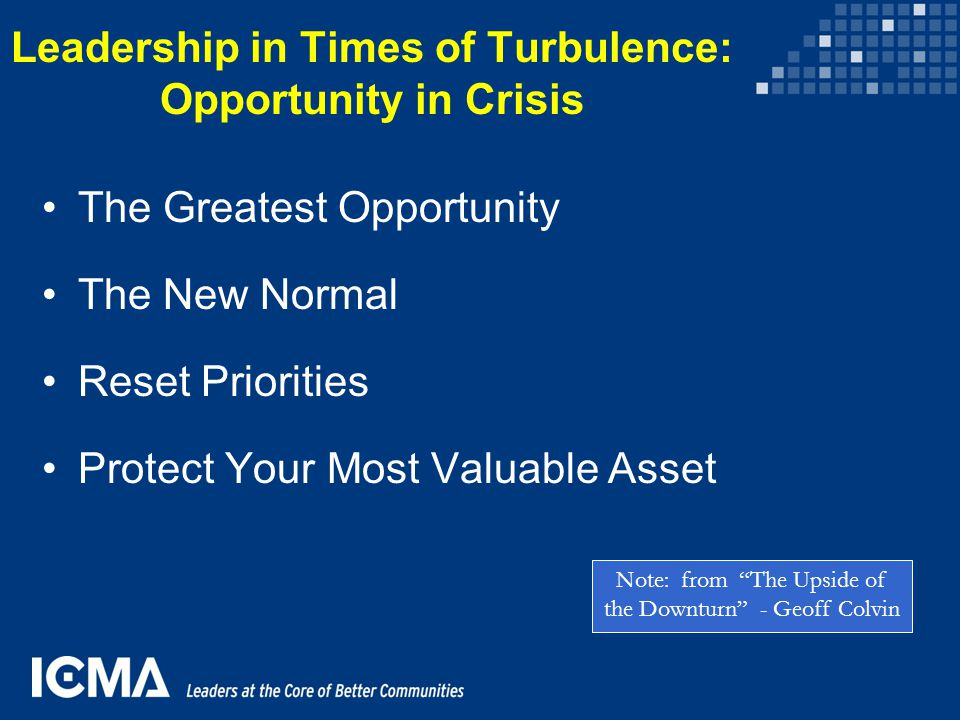 Leadership in Times of Turbulence: Opportunity in Crisis The Greatest Opportunity The New Normal Reset Priorities Protect Your Most Valuable Asset Not