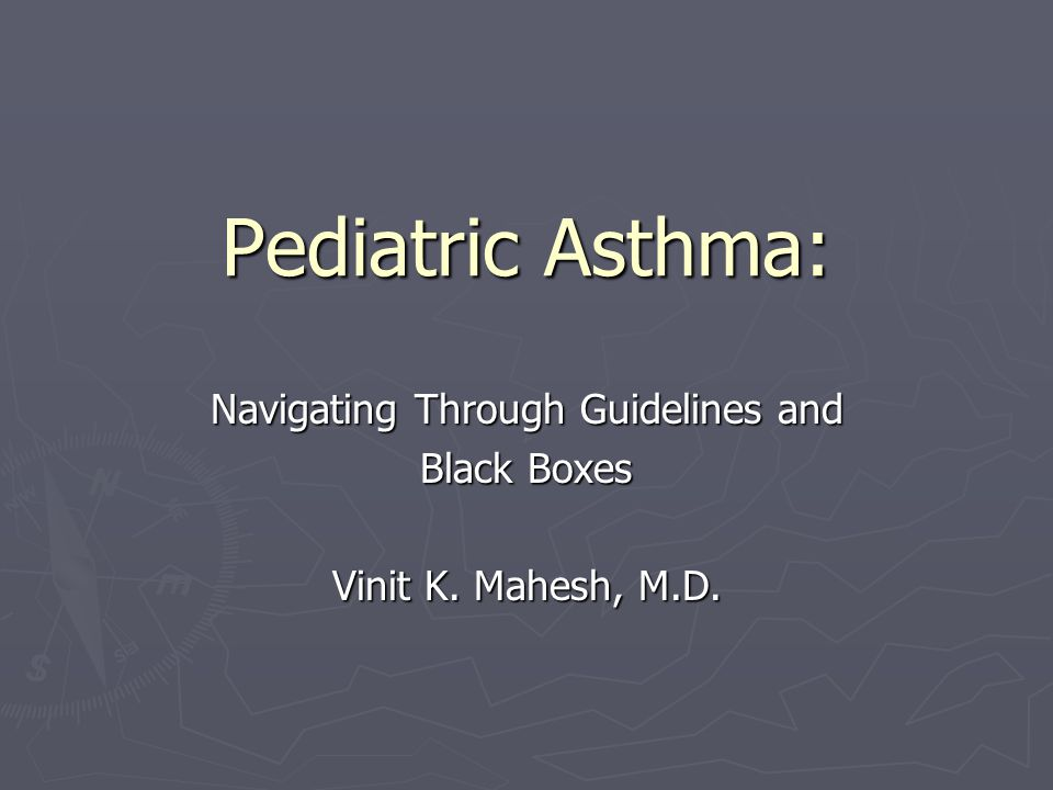 Pediatric Asthma: Navigating Through Guidelines and Black Boxes Vinit K. Mahesh, M.D.