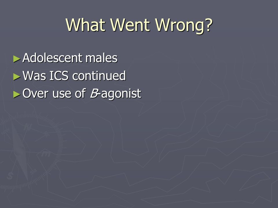 What Went Wrong? ► Adolescent males ► Was ICS continued ► Over use of B-agonist