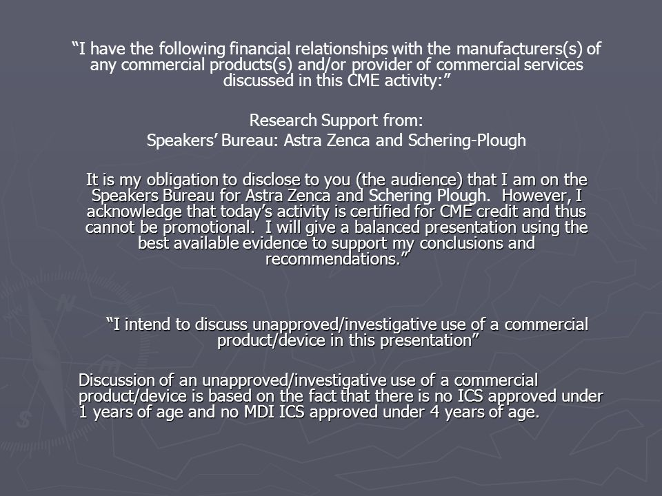 I have the following financial relationships with the manufacturers(s) of any commercial products(s) and/or provider of commercial services discussed in this CME activity: Research Support from: Speakers' Bureau: Astra Zenca and Schering-Plough It is my obligation to disclose to you (the audience) that I am on the Speakers Bureau for Astra Zenca and However, I acknowledge that today's activity is certified for CME credit and thus cannot be promotional.