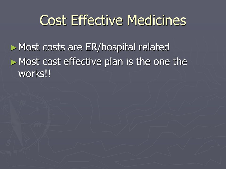Cost Effective Medicines ► Most costs are ER/hospital related ► Most cost effective plan is the one the works!!