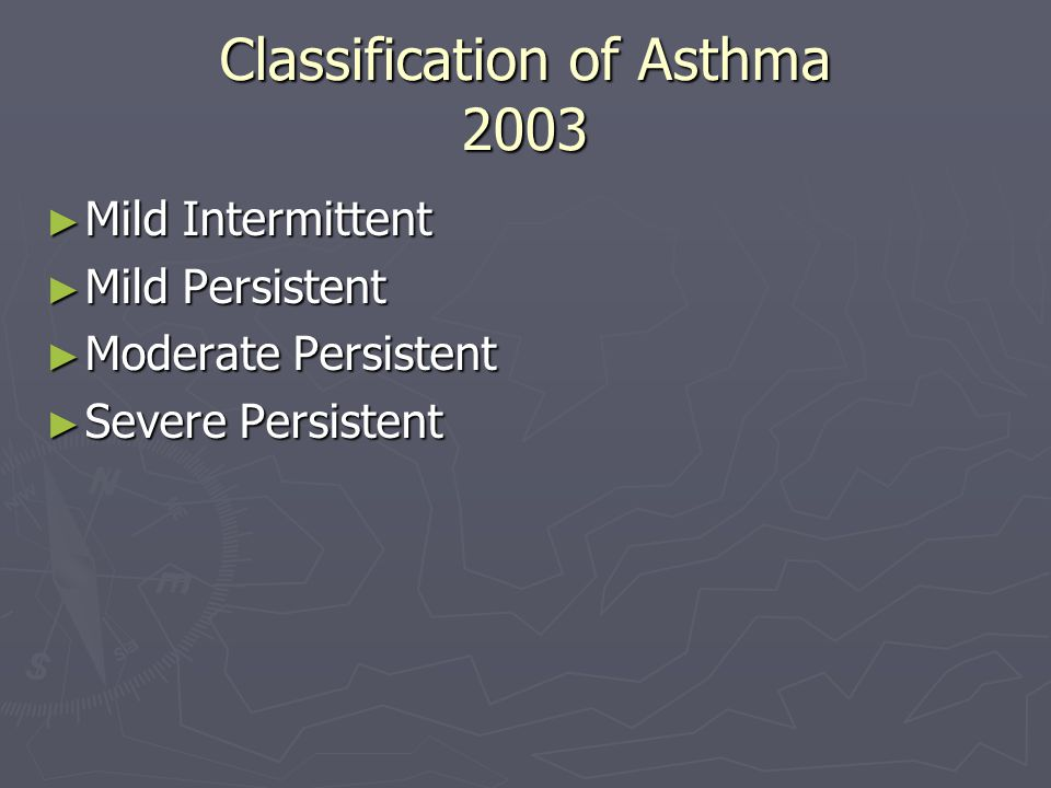 Classification of Asthma 2003 ► Mild Intermittent ► Mild Persistent ► Moderate Persistent ► Severe Persistent