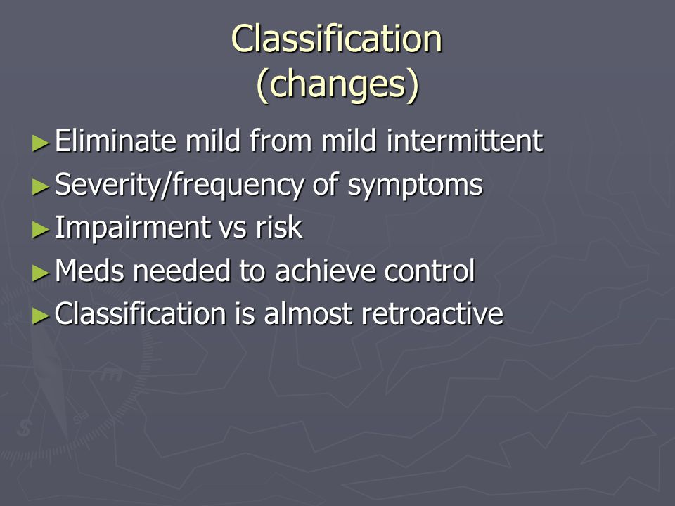 Classification (changes) ► Eliminate mild from mild intermittent ► Severity/frequency of symptoms ► Impairment vs risk ► Meds needed to achieve control ► Classification is almost retroactive