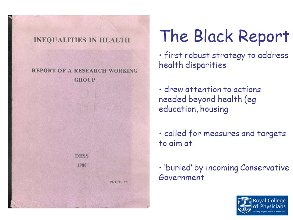 The Black Report first robust strategy to address health disparities drew attention to actions needed beyond health (eg education, housing called for measures and targets to aim at 'buried' by incoming Conservative Government