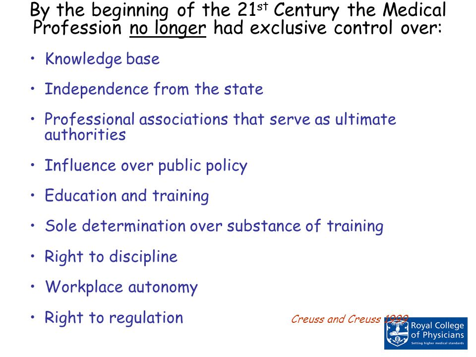 By the beginning of the 21 st Century the Medical Profession no longer had exclusive control over: Knowledge base Independence from the state Professional associations that serve as ultimate authorities Influence over public policy Education and training Sole determination over substance of training Right to discipline Workplace autonomy Right to regulation Creuss and Creuss 1999