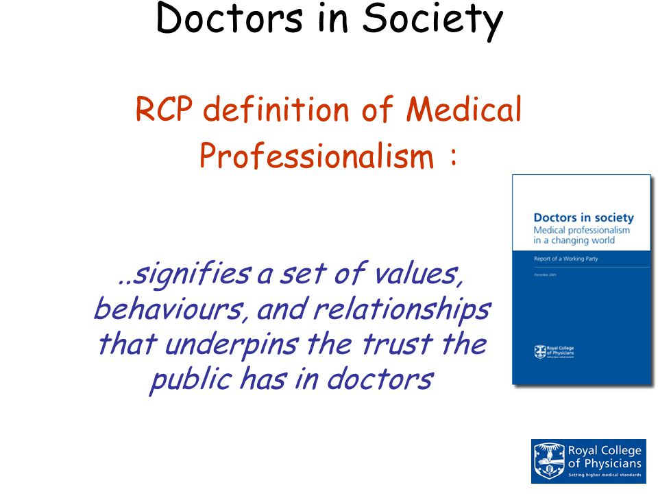 Doctors in Society RCP definition of Medical Professionalism :..signifies a set of values, behaviours, and relationships that underpins the trust the public has in doctors