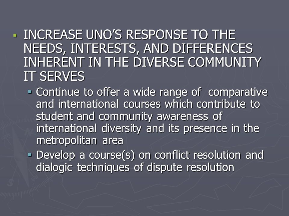  INCREASE UNO'S RESPONSE TO THE NEEDS, INTERESTS, AND DIFFERENCES INHERENT IN THE DIVERSE COMMUNITY IT SERVES  Continue to offer a wide range of com