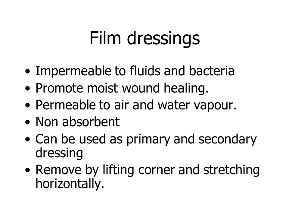 Film dressings Impermeable to fluids and bacteria Promote moist wound healing.