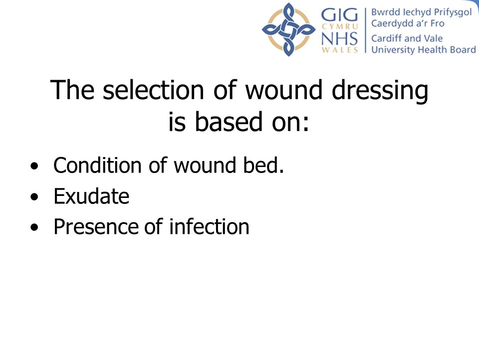 The selection of wound dressing is based on: Condition of wound bed. Exudate Presence of infection