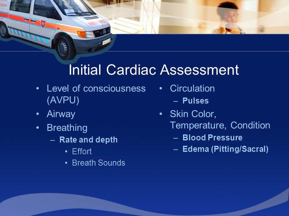Initial Cardiac Assessment Level of consciousness (AVPU) Airway Breathing –Rate and depth Effort Breath Sounds Circulation –Pulses Skin Color, Temperature, Condition –Blood Pressure –Edema (Pitting/Sacral)