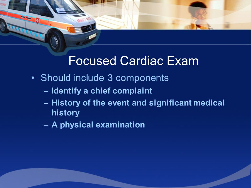 Focused Cardiac Exam Should include 3 components –Identify a chief complaint –History of the event and significant medical history –A physical examination