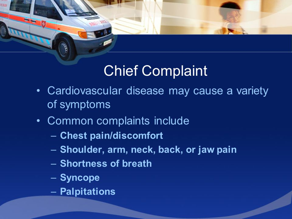 Chief Complaint Cardiovascular disease may cause a variety of symptoms Common complaints include –Chest pain/discomfort –Shoulder, arm, neck, back, or jaw pain –Shortness of breath –Syncope –Palpitations