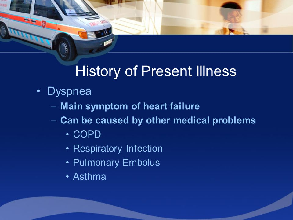 History of Present Illness Dyspnea –Main symptom of heart failure –Can be caused by other medical problems COPD Respiratory Infection Pulmonary Embolu