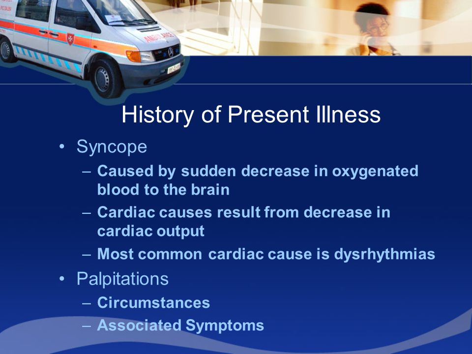 History of Present Illness Syncope –Caused by sudden decrease in oxygenated blood to the brain –Cardiac causes result from decrease in cardiac output –Most common cardiac cause is dysrhythmias Palpitations –Circumstances –Associated Symptoms