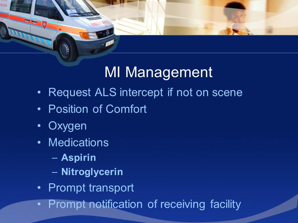 MI Management Request ALS intercept if not on scene Position of Comfort Oxygen Medications –Aspirin –Nitroglycerin Prompt transport Prompt notificatio