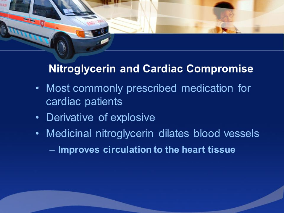 Nitroglycerin and Cardiac Compromise Most commonly prescribed medication for cardiac patients Derivative of explosive Medicinal nitroglycerin dilates blood vessels –Improves circulation to the heart tissue