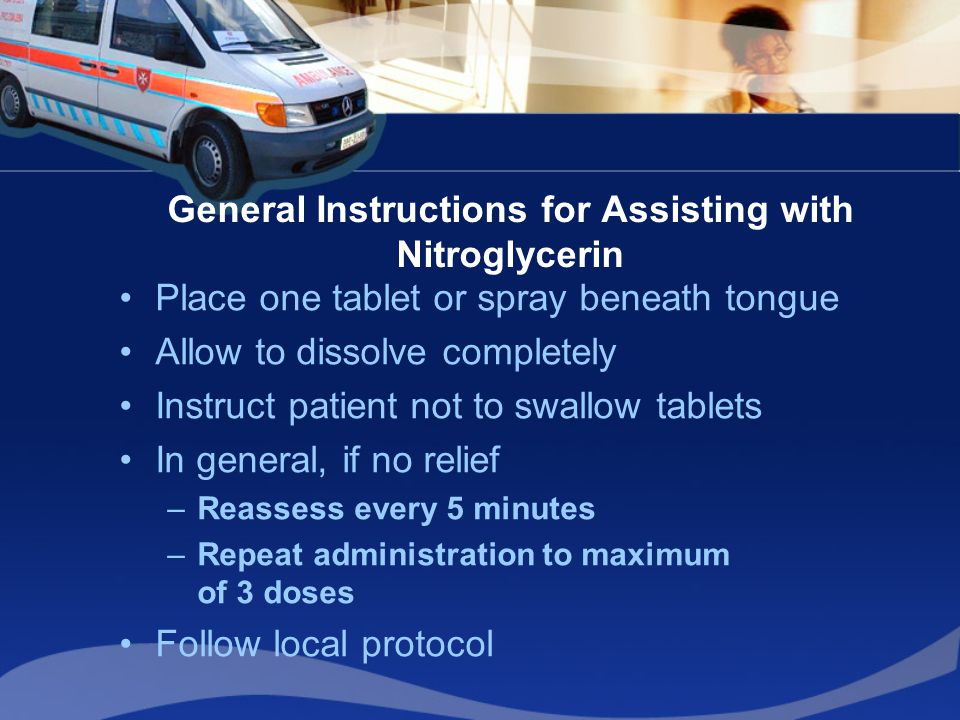 General Instructions for Assisting with Nitroglycerin Place one tablet or spray beneath tongue Allow to dissolve completely Instruct patient not to sw