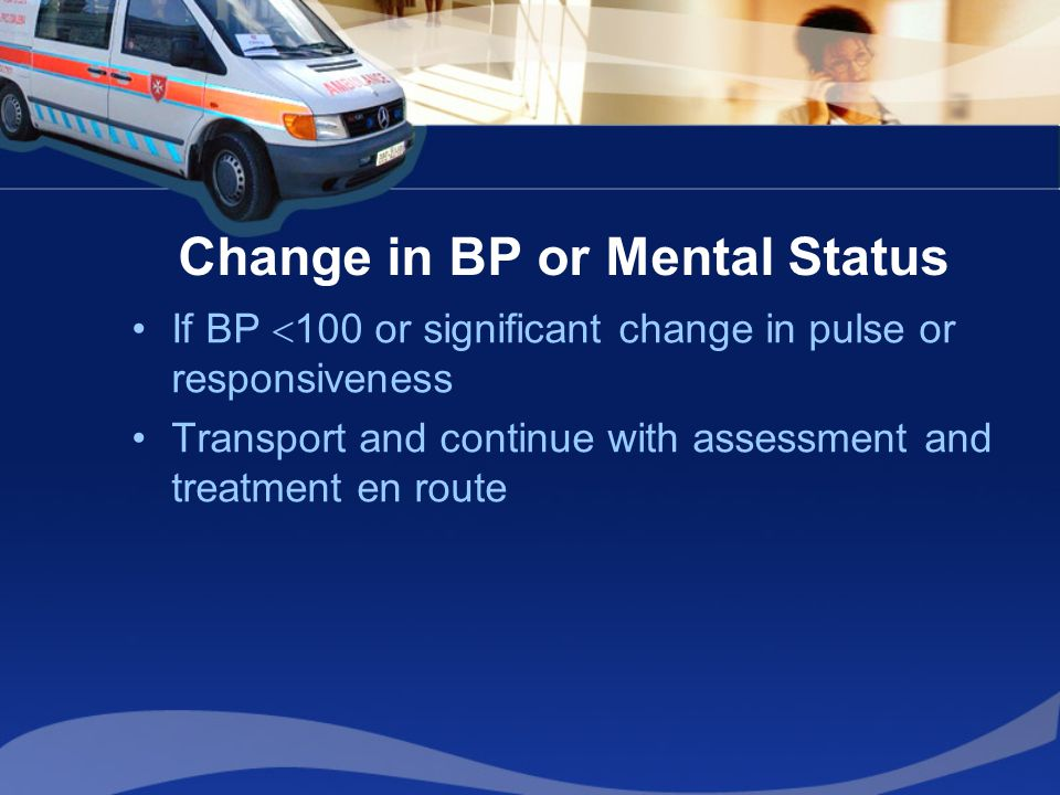 Change in BP or Mental Status If BP  100 or significant change in pulse or responsiveness Transport and continue with assessment and treatment en route