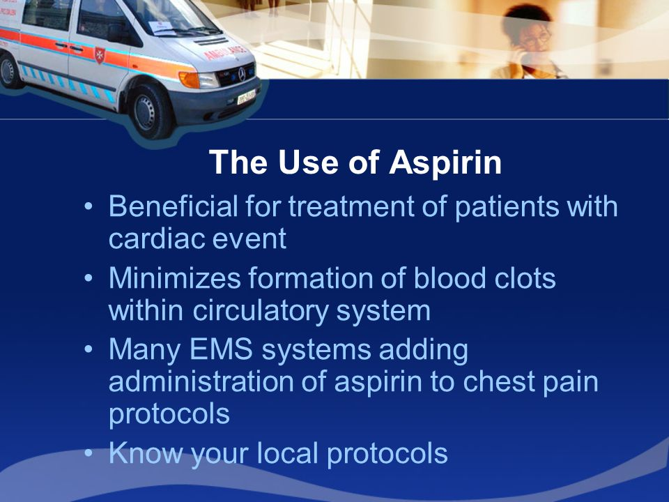 The Use of Aspirin Beneficial for treatment of patients with cardiac event Minimizes formation of blood clots within circulatory system Many EMS syste