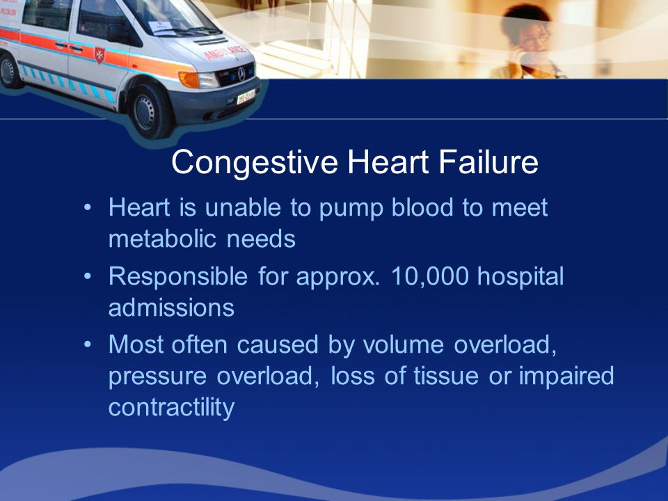 Congestive Heart Failure Heart is unable to pump blood to meet metabolic needs Responsible for approx. 10,000 hospital admissions Most often caused by