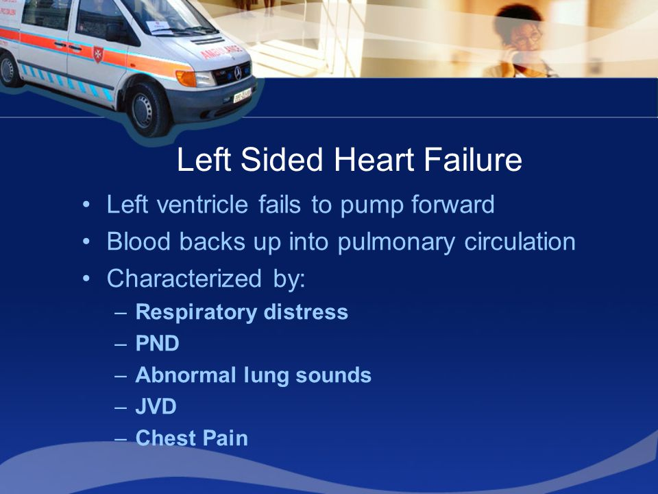 Left Sided Heart Failure Left ventricle fails to pump forward Blood backs up into pulmonary circulation Characterized by: –Respiratory distress –PND –Abnormal lung sounds –JVD –Chest Pain
