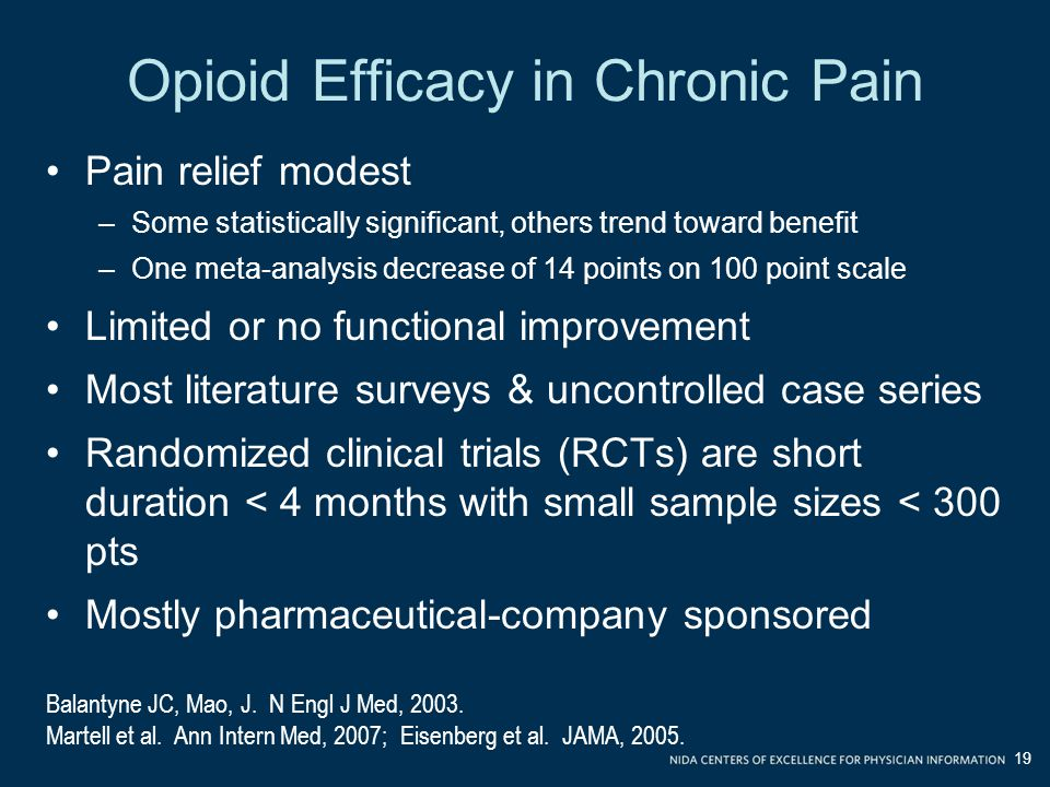 Opioid Efficacy in Chronic Pain Pain relief modest –Some statistically significant, others trend toward benefit –One meta-analysis decrease of 14 points on 100 point scale Limited or no functional improvement Most literature surveys & uncontrolled case series Randomized clinical trials (RCTs) are short duration < 4 months with small sample sizes < 300 pts Mostly pharmaceutical-company sponsored Balantyne JC, Mao, J.