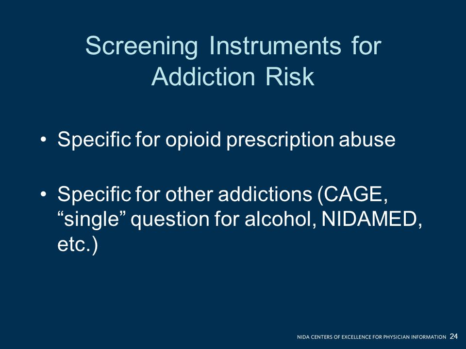 Screening Instruments for Addiction Risk Specific for opioid prescription abuse Specific for other addictions (CAGE, single question for alcohol, NIDAMED, etc.) 24