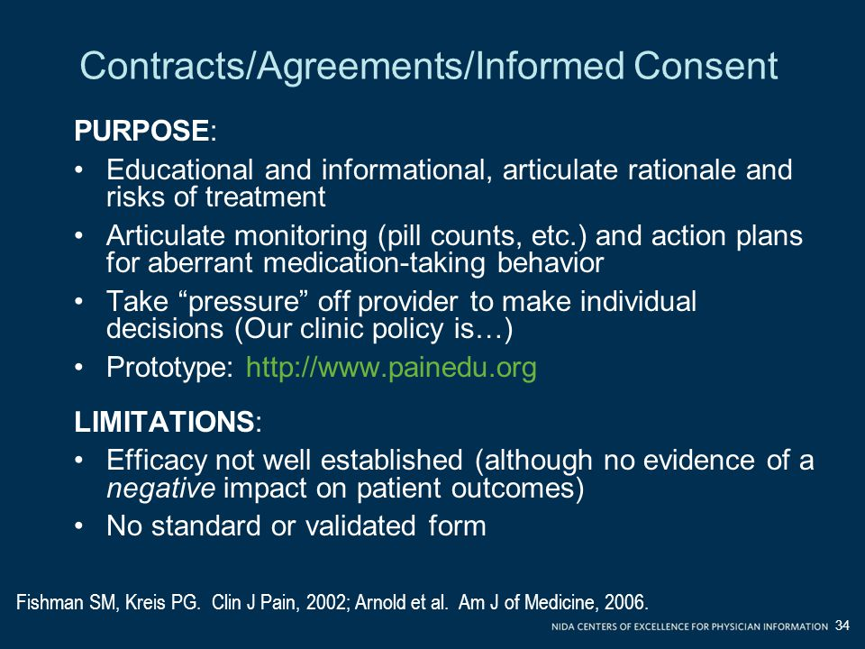 Contracts/Agreements/Informed Consent PURPOSE: Educational and informational, articulate rationale and risks of treatment Articulate monitoring (pill counts, etc.) and action plans for aberrant medication-taking behavior Take pressure off provider to make individual decisions (Our clinic policy is…) Prototype: http://www.painedu.org LIMITATIONS: Efficacy not well established (although no evidence of a negative impact on patient outcomes) No standard or validated form Fishman SM, Kreis PG.