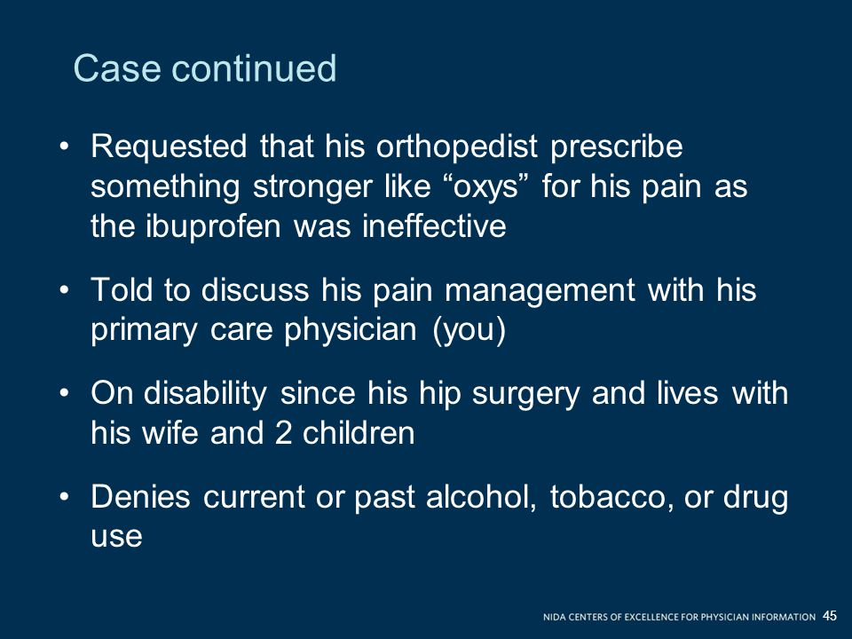 Requested that his orthopedist prescribe something stronger like oxys for his pain as the ibuprofen was ineffective Told to discuss his pain management with his primary care physician (you) On disability since his hip surgery and lives with his wife and 2 children Denies current or past alcohol, tobacco, or drug use 45 Case continued