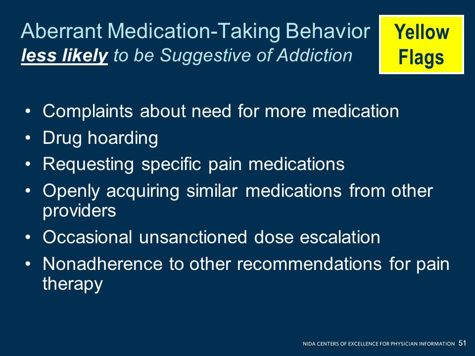 Aberrant Medication-Taking Behavior less likely to be Suggestive of Addiction Complaints about need for more medication Drug hoarding Requesting specific pain medications Openly acquiring similar medications from other providers Occasional unsanctioned dose escalation Nonadherence to other recommendations for pain therapy Yellow Flags 51