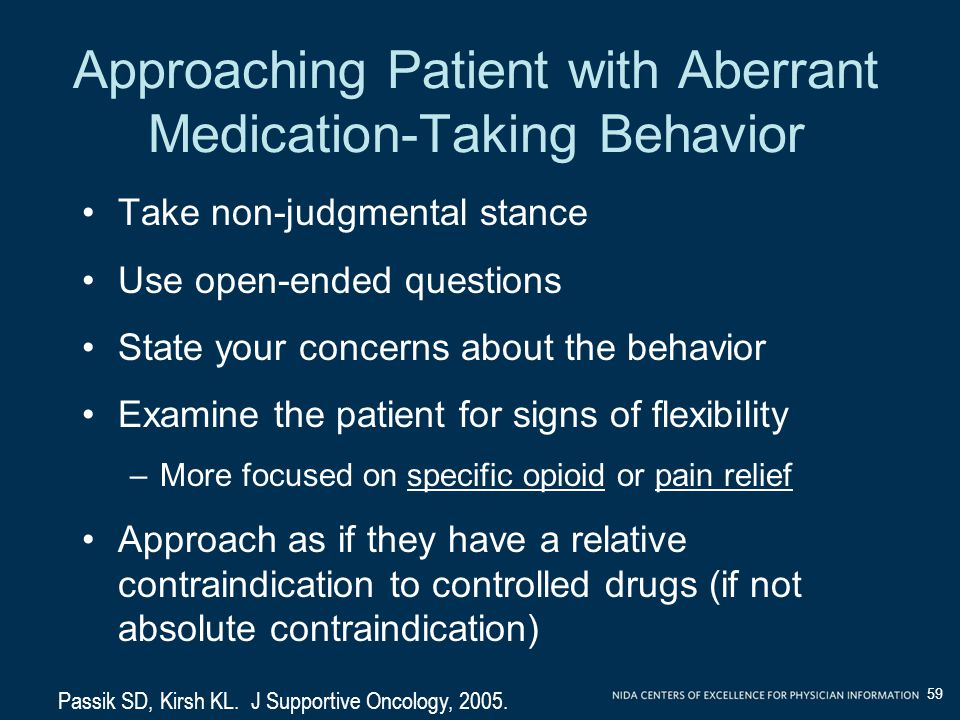 Approaching Patient with Aberrant Medication-Taking Behavior Take non-judgmental stance Use open-ended questions State your concerns about the behavior Examine the patient for signs of flexibility –More focused on specific opioid or pain relief Approach as if they have a relative contraindication to controlled drugs (if not absolute contraindication) Passik SD, Kirsh KL.