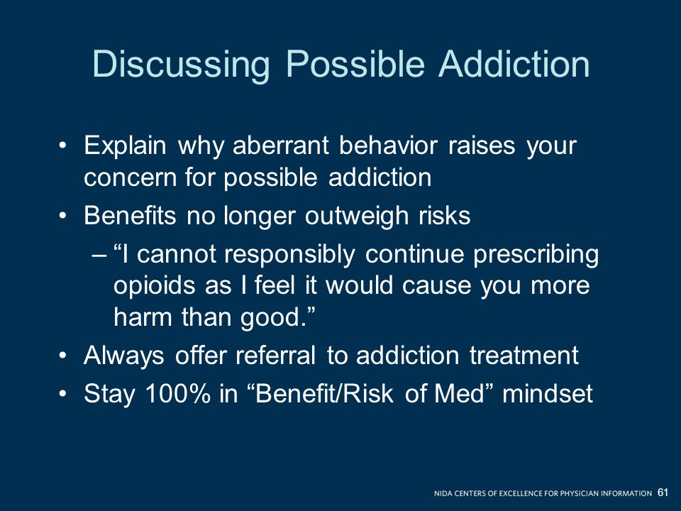 Discussing Possible Addiction Explain why aberrant behavior raises your concern for possible addiction Benefits no longer outweigh risks – I cannot responsibly continue prescribing opioids as I feel it would cause you more harm than good. Always offer referral to addiction treatment Stay 100% in Benefit/Risk of Med mindset 61