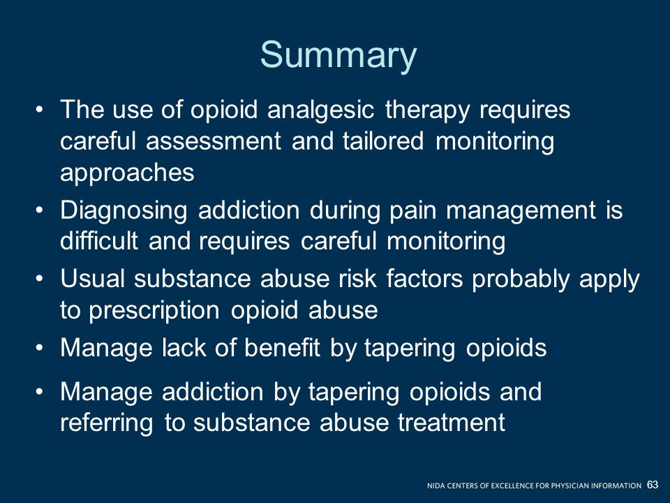 Summary The use of opioid analgesic therapy requires careful assessment and tailored monitoring approaches Diagnosing addiction during pain management is difficult and requires careful monitoring Usual substance abuse risk factors probably apply to prescription opioid abuse Manage lack of benefit by tapering opioids Manage addiction by tapering opioids and referring to substance abuse treatment 63