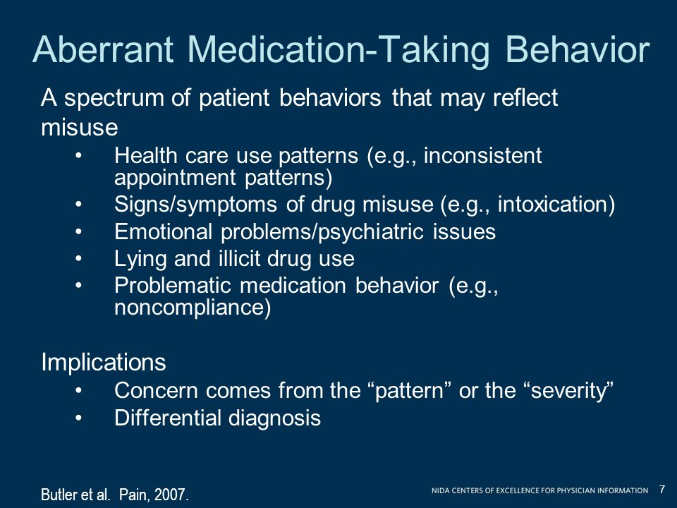 Aberrant Medication-Taking Behavior A spectrum of patient behaviors that may reflect misuse Health care use patterns (e.g., inconsistent appointment patterns) Signs/symptoms of drug misuse (e.g., intoxication) Emotional problems/psychiatric issues Lying and illicit drug use Problematic medication behavior (e.g., noncompliance) Implications Concern comes from the pattern or the severity Differential diagnosis Butler et al.