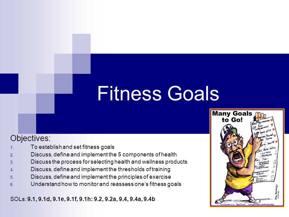Fitness Goals Objectives: 1.To establish and set fitness goals 2.