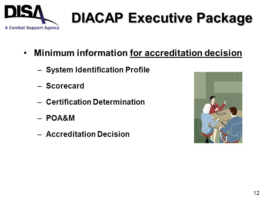 DIACAP Executive Package Minimum information for accreditation decision –System Identification Profile –Scorecard –Certification Determination –POA&M –Accreditation Decision 12