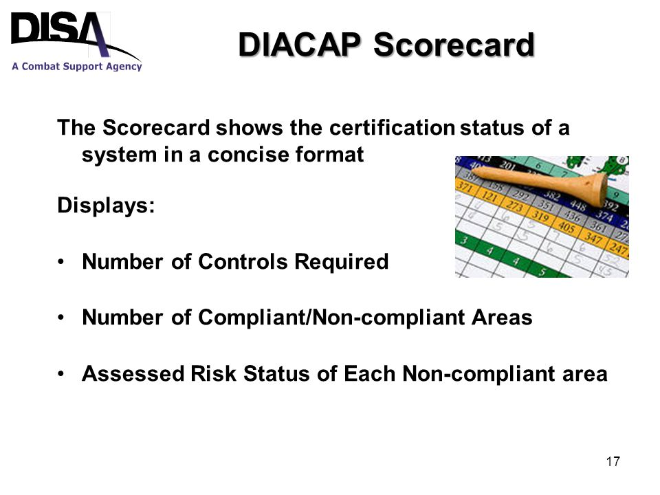 DIACAP Scorecard The Scorecard shows the certification status of a system in a concise format Displays: Number of Controls Required Number of Compliant/Non-compliant Areas Assessed Risk Status of Each Non-compliant area 17