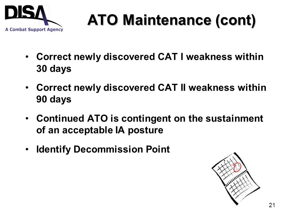 ATO Maintenance (cont) Correct newly discovered CAT I weakness within 30 days Correct newly discovered CAT II weakness within 90 days Continued ATO is contingent on the sustainment of an acceptable IA posture Identify Decommission Point 21