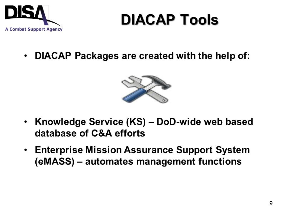 DIACAP Tools DIACAP Packages are created with the help of: Knowledge Service (KS) – DoD-wide web based database of C&A efforts Enterprise Mission Assurance Support System (eMASS) – automates management functions 9