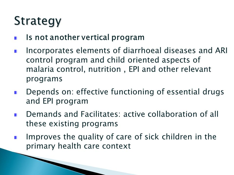 Is not another vertical program Incorporates elements of diarrhoeal diseases and ARI control program and child oriented aspects of malaria control, nu