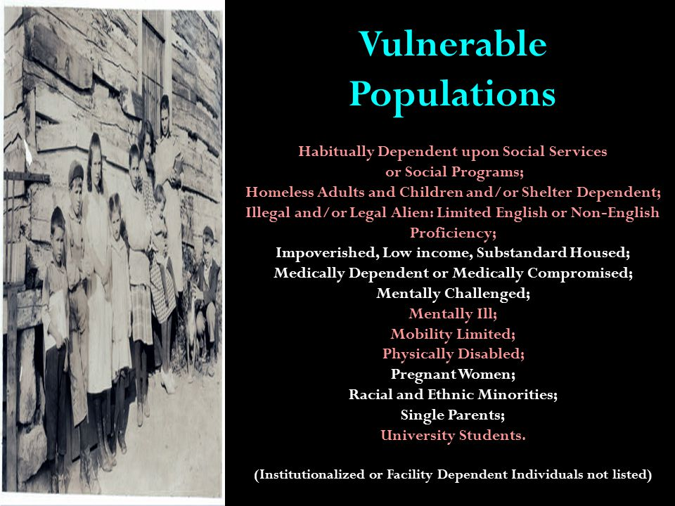 Vulnerable Populations Habitually Dependent upon Social Services or Social Programs; Homeless Adults and Children and/or Shelter Dependent; Illegal and/or Legal Alien: Limited English or Non-English Proficiency; Impoverished, Low income, Substandard Housed; Medically Dependent or Medically Compromised; Mentally Challenged; Mentally Ill; Mobility Limited; Physically Disabled; Pregnant Women; Racial and Ethnic Minorities; Single Parents; University Students.
