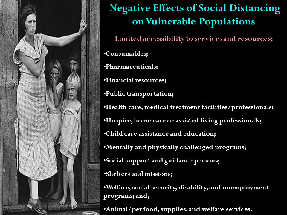 Negative Effects of Social Distancing on Vulnerable Populations Limited accessibility to services and resources: Consumables; Pharmaceuticals; Financial resources; Public transportation; Health care, medical treatment facilities/professionals; Hospice, home care or assisted living professionals; Child care assistance and education; Mentally and physically challenged programs; Social support and guidance persons; Shelters and missions; Welfare, social security, disability, and unemployment programs; and, Animal/pet food, supplies, and welfare services.