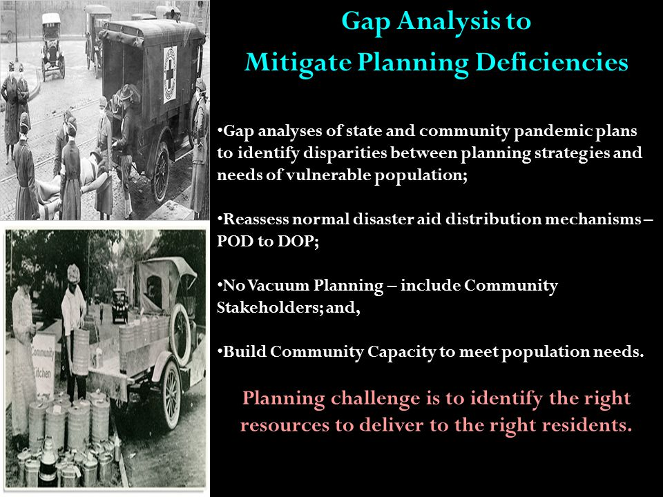Gap Analysis to Mitigate Planning Deficiencies Gap analyses of state and community pandemic plans to identify disparities between planning strategies and needs of vulnerable population; Reassess normal disaster aid distribution mechanisms – POD to DOP; No Vacuum Planning – include Community Stakeholders; and, Build Community Capacity to meet population needs.
