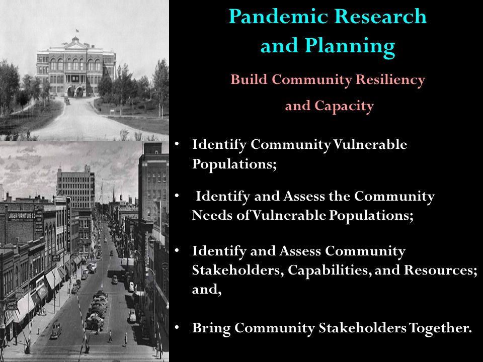 Pandemic Research and Planning Build Community Resiliency and Capacity Identify Community Vulnerable Populations; Identify and Assess the Community Needs of Vulnerable Populations; Identify and Assess Community Stakeholders, Capabilities, and Resources; and, Bring Community Stakeholders Together.