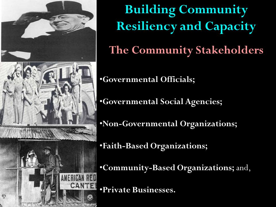 Building Community Resiliency and Capacity The Community Stakeholders Governmental Officials; Governmental Social Agencies; Non-Governmental Organizations; Faith-Based Organizations; Community-Based Organizations; and, Private Businesses.
